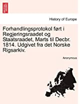 Forhandlingsprotokol F Rt I Regjeringsraadet Og Staatsraadet, Marts Til Decbr. 1814. Udgivet Fra Det Norske Rigsarkiv.