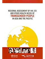Regional Assessment of HIV, STI and Other Health Needs of Transgender People in Asia and the Pacific (WPRO Nonserial Publication)