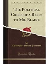 The Political Crisis of a Reply to Mr. Blaine (Classic Reprint)