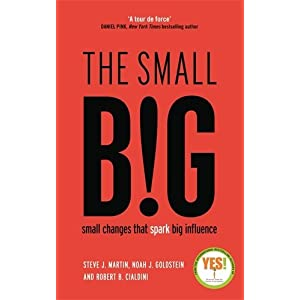 The small BIG: small changes that spark big influence by Steve Martin, Noah Goldstein and Robert Cialdini