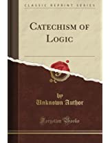 Catechism of Logic (Classic Reprint)
