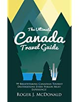 The Ultimate Canada Travel Guide: 99 Breathtaking Canadian Tourist Destinations Every Person Must Experience!