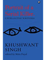 Portrait of a Serial Killer: Uncollected Writings: Khushwant Singh