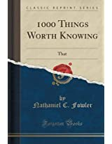 1000 Things Worth Knowing: That All Who Read May Know (Classic Reprint)
