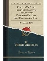 Per Il XXV Anno Dell'insegnamento Chirurgico Di Francesco Durante Nell'universita Di Roma: 28 Febbraio 1898 (Classic Reprint)