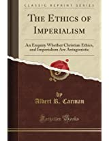 The Ethics of Imperialism: An Enquiry Whether Christian Ethics, and Imperialism Are Antagonistic (Classic Reprint)