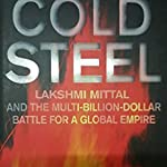Cold Steel - Lakshmi Mittal And The Multi-Billion-Dollar Battle For A Global Empire