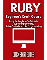 Ruby Beginner's Crash Course: Ruby for Beginner's Guide to Ruby Programming, Ruby on Rails & Rails Programming: Volume 1 (Ruby, Operating Systems, Programming)