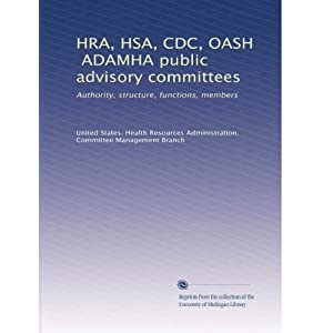 【クリックで詳細表示】HRA, HSA, CDC, OASH, ADAMHA public advisory committees: authority, structure, functions, members (Vol.3): United States. Health Resources Administration. Committee Management Branch: 洋書