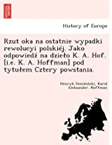 Rzut Oka Na Ostatnie Wypadki Rewolucyi Polskiej. Jako Odpowied Na Dzie O K. A. Hof. [I.E. K. A. Hoffman] Pod Tytu Em Cztery Powstania.