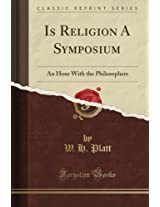 Is Religion A Symposium: An Hour With the Philosophers (Classic Reprint)
