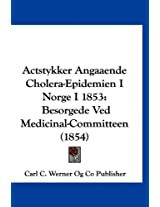 Actstykker Angaaende Cholera-Epidemien I Norge I 1853: Besorgede Ved Medicinal-Committeen (1854)