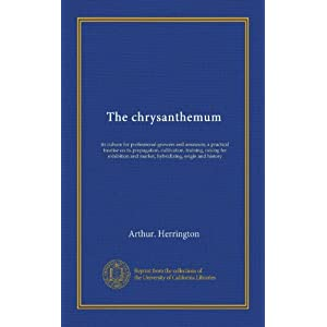 【クリックで詳細表示】The chrysanthemum: its culture for professional growers and amateurs; a practical treatise on its propagation, cultivation, training, raising for exhibition and market, hybridizing, origin and history: Arthur. Herrington: 洋書