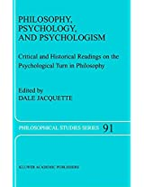 Philosophy, Psychology, and Psychologism: Critical and Historical Readings on the Psychological Turn in Philosophy: Volume 91 (Philosophical Studies Series)
