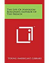 The Life of Napoleon Bonaparte Emperor of the French