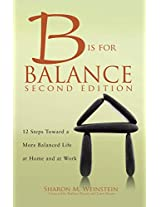 B is for Balance: 12 Steps Toward a More Balanced Life at Home and at Work