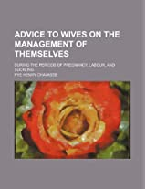 Advice to Wives on the Management of Themselves; During the Periods of Pregnancy, Labour, and Suckling