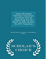 Digital Broadcast Television Transition: Estimated Cost of Supporting Set-Top Boxes to Help Advance the DTV Transition - Scholar's Choice Edition