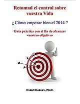 Retomad el control sobre vuestra Vida - ¿ Cómo empezar bien el 2014 ? - Guía práctica con el fin de alcanzar vuestros objetivos (Spanish Edition)