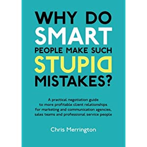 Why Do Smart People Make Such Stupid Mistakes?: A Practical Negotiation Guide to More Profitable Client Relationshipsfor Marketing and Communication ... Teams and Professional Service People