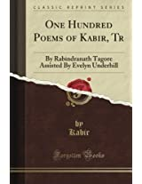 One Hundred Poems of Kabir, Tr: By Rabindranath Tagore Assisted By Evelyn Underhill (Classic Reprint)