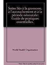 Soins Lies a la Grossesse, A L'Accouchement Et a la Periode Neonatale: Guide de Pratiques Essentielles.