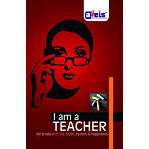 I am a Teacher (My trysts with life, truth, system & happiness)