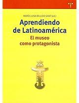 Aprendiendo de Latino America/ Learning of Latin America: El museo como protagonista/ The museum as Main Character (Biblioteconomia Y Administracion Cultural)