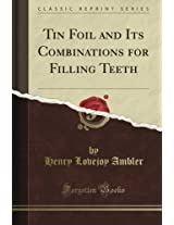 Tin Foil and Its Combinations for Filling Teeth (Classic Reprint)