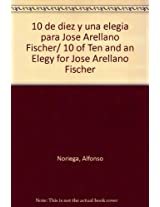 10 de diez y una elegia para Jose Arellano Fischer/ 10 of Ten and an Elegy for Jose Arellano Fischer