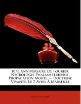 107e Anniversaire de Fourier: Necrologie Phalansterienne. Propagation Morte. -- Doctrine Vivante. Le 7 Avril a Marseille (French Edition)