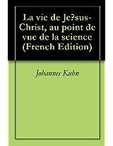 La vie de Jésus-Christ, au point de vue de la science (French Edition)