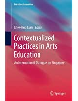 Contextualized Practices in Arts Education: An International Dialogue on Singapore (Education Innovation Series)