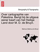 Over Cartographie Van Palestina. Berigt Bij de Uitgave Eener Kaart Van Het Heilige Land Door M. D. de Bruyn.