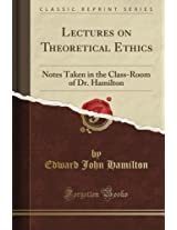 Lectures on Theoretical Ethics: Notes Taken in the Class-Room of Dr. Hamilton (Classic Reprint)
