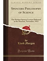 Spencer's Philosophy of Science: The Herbert Spencer Lecture Delivered at the Museum, November, 1913 (Classic Reprint)