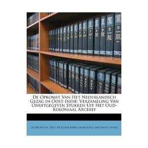 De Opkomst Van Het Nederlandsch Gezag In Oost-Indie: Verzameling Van Onuitgegeven Stukken Uit Het Oud-Koloniaal Archief (Dutch E