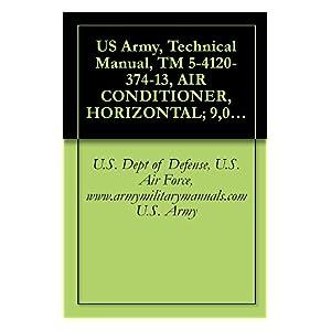 【クリックで詳細表示】US Army, Technical Manual, TM 5-4120-374-13, AIR CONDITIONER, HORIZONTAL; 9, 000 BTU/HR, (A.R.E MANUFACTURING INC., MODEL FM9000), (NSN 4120-01-125-3947), military manuals (English Edition) 電子書籍: U.S. Dept of Defense, U.S. Air Force, www.armymilitary