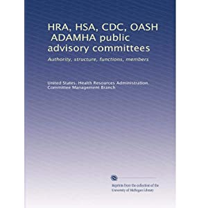 【クリックで詳細表示】HRA, HSA, CDC, OASH, ADAMHA public advisory committees: Authority, structure, functions, members: United States. Health Resources Administration. Committee Management Branch: 洋書