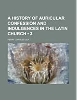 A History of Auricular Confession and Indulgences in the Latin Church (Volume 3)