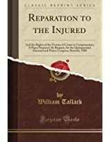 Reparation to the Injured: And the Rights of the Victims of Crime to Compensation; A Paper Prepared, By Request, for the Quinquennial International Prison Congress, Brussels, 1900 (Classic Reprint)