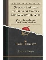 Guerras Piraticas de Filipinas Contra Mindanaos y Joloanos: Corr, E Ilustradas Por Don Vicente Barrantes (Classic Reprint)