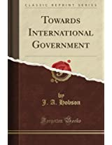 Towards International Government (Classic Reprint)