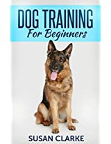 Dog Training For Beginners: Simplifying The Process of Training Your Dog The Basics.