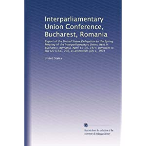 【クリックで詳細表示】Interparliamentary Union Conference, Bucharest, Romania: Report of the United States Delegation to the Spring Meeting of the Interparliamentary Union, held in Bucharest, Romania, April 15-20, 1974, pursuant to law (22 U.S.C. 276, as amended). July 1,