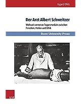 Der Arzt Albert Schweitzer: Weltweit Vernetzte Tropenmedizin Zwischen Forschen, Heilen Und Ethik (Medizin Und Kulturwissenschaft)