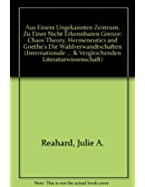 """Aus Einem Unbekannten Zentrum, zu Einer Nicht Erkennbaren Grenze: Chaos Theory, Hermeneutics and Goethe's """"Die Wahlverwandtschaften"""" (Internationale ... und Vergleichenden Literaturwissenschaft)"""