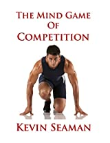 THE MIND GAME OF COMPETITION: 12 Lessons To Develop The Mental Toughness Essential To Becoming A Champion