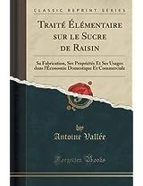 Traite Elementaire Sur Le Sucre de Raisin: Sa Fabrication, Ses Proprietes Et Ses Usages Dans L'Economie Domestique Et Commerciale (Classic Reprint)