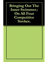 Bringing Out The Inner Swimmer.: On All Four Competitive Strokes.